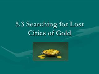 5.3 Searching  for  Lost  Cities of Gold