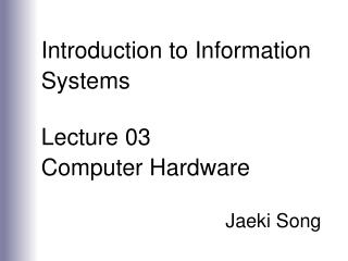 Introduction to Information Systems Lecture 03 Computer Hardware Jaeki Song