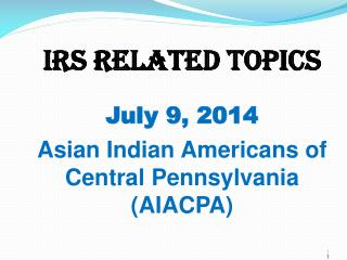 IRS Related Topics July 9, 2014 Asian Indian Americans of Central  Pennsylvania (AIACPA)
