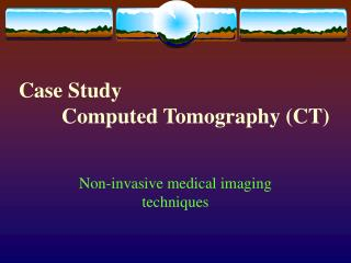 Case Study          Computed Tomography (CT)