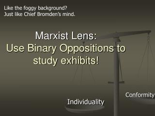 Marxist Lens :  Use Binary Oppositions to study exhibits!
