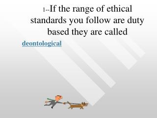 1-- If the range of ethical standards you follow are duty based they are called