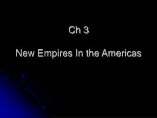 Ch 3 New Empires In the Americas
