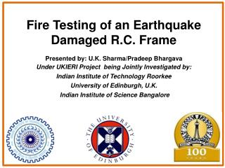 Fire Testing of an Earthquake Damaged R.C. Frame Presented by: U.K. Sharma/Pradeep Bhargava Under UKIERI Project  being