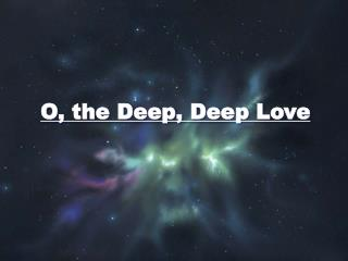 O, the Deep, Deep Love