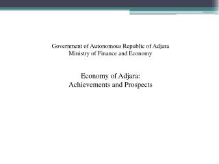 Government of Autonomous Republic of Adjara  Ministry of Finance and Economy  Economy of Adjara: Achievements and Prospe