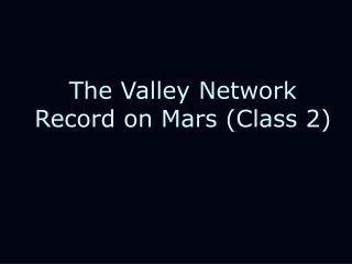 The Valley Network Record on Mars (Class 2)