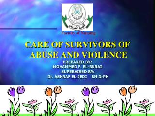 CARE OF SURVIVORS OF  ABUSE AND VIOLENCE PREPARED BY: MOHAMMED F. EL-BURAI  SUPERVISED BY: Dr. ASHRAF EL-JEDI    RN DrPH