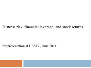 Distress risk, financial leverage, and stock returns for presentation at UESTC, June 2011