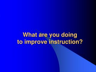 What are you doing to improve instruction?
