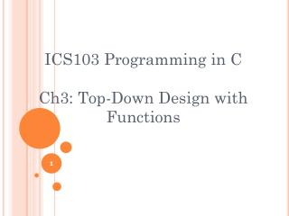 ICS103 Programming in C Ch3: Top-Down Design with Functions