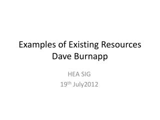 Examples of Existing Resources Dave Burnapp