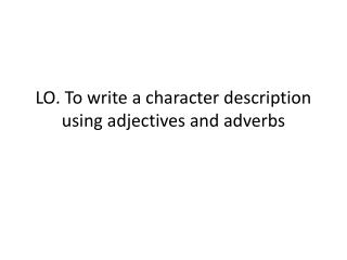 LO. To write a character description using adjectives and adverbs