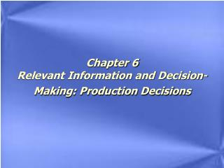 Chapter 6 Relevant Information and Decision- Making: Production Decisions