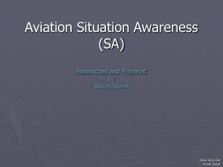 Aviation Situation Awareness (SA) Researched and Prepared by Daniel Sweet