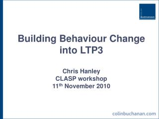Building Behaviour Change  into LTP3 Chris Hanley CLASP workshop 11 th  November 2010