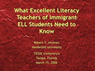 What Excellent Literacy Teachers of Immigrant ELL Students Need to Know Robert T. Jim énez