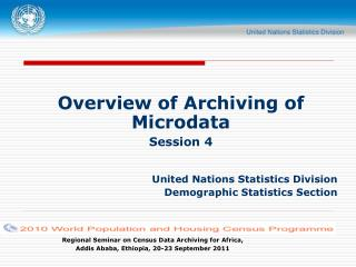 Overview of Archiving of Microdata Session 4 United Nations Statistics Division Demographic Statistics Section