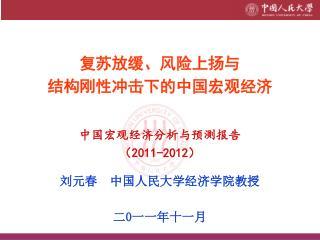 复苏放缓、风险上扬与 结构刚性冲击下的中国宏观经济 中国宏观经济分析与预测报告 ( 2011-2012 ) 刘元春  中国人民大学经济学院教授 二 0 一一年十一月