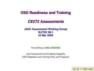 OSD Readiness and Training CE2T2 Assessments JAEC Assessment Working Group WJTSC 09-1 23 Mar 2009