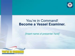 You're in Command! Become a Vessel Examiner.