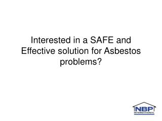 Interested in a SAFE and Effective solution for Asbestos problems