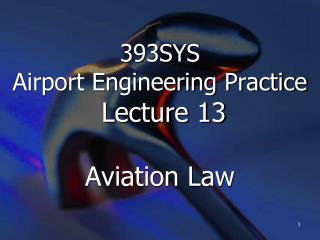 393SYS  Airport Engineering Practice Lecture 13 Aviation Law