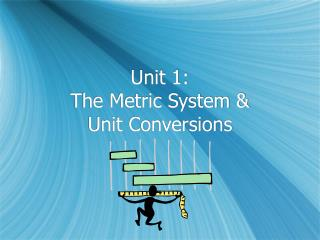 Unit 1:   The Metric System &  Unit Conversions