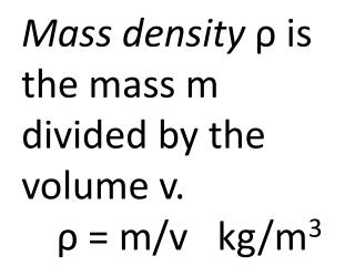 Mass density ρ  is the mass m divided by the volume v. ρ  = m/v   kg/m 3