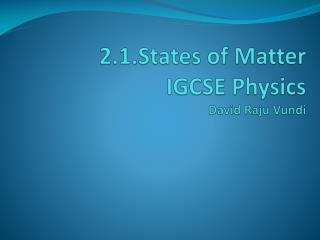 2.1. States  of  Matter IGCSE Physics David Raju  Vundi