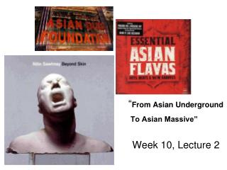 """ From Asian Underground To Asian Massive"" 				Week 10, Lecture 2"