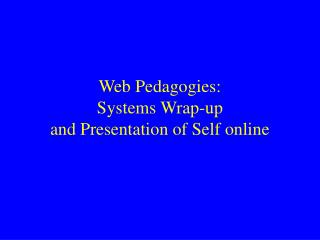Web Pedagogies: Systems Wrap-up  and Presentation of Self online