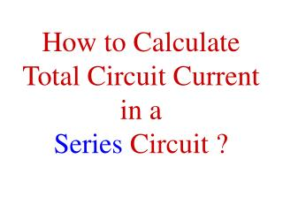 How to Calculate  Total Circuit Current  in a  Series  Circuit ?