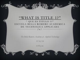 The Bella Romero Academy of Applied Technology 9/16/14 4:30 p.m.