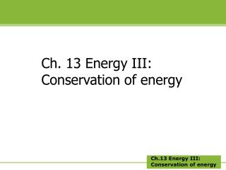Ch. 13 Energy III: Conservation of energy