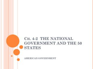 Ch. 4-2  THE NATIONAL GOVERNMENT AND THE 50 STATES