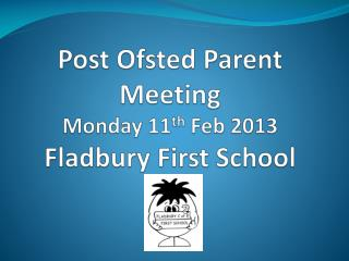Post Ofsted Parent Meeting  Monday 11 th  Feb 2013 Fladbury First School