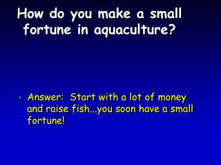 How do you make a small fortune in aquaculture?
