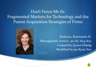 Ziedonis , Rosemarie H. Management Science , 50 (6): 804-820 Created by  Jiyoon  Chung
