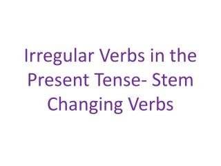 Irregular Verbs in the Present Tense- Stem Changing Verbs