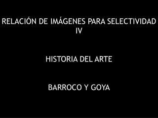 RELACIÓN DE IMÁGENES PARA SELECTIVIDAD IV HISTORIA DEL ARTE BARROCO Y GOYA