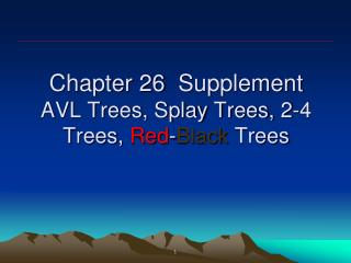 Chapter 26   Supplement AVL Trees, Splay Trees, 2-4 Trees,  Red - Black  Trees
