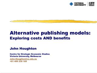 Alternative publishing models: Exploring costs AND benefits John Houghton