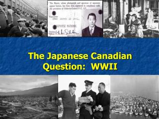 The Japanese Canadian Question:  WWII