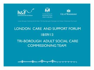 London  care  and support forum 18/09/13 Tri-borough  adult social Care commissioning team