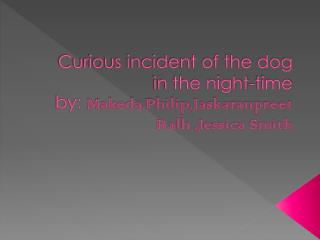 Curious incident of the dog in the night-time by:  Makeda.Philip,Jaskaranpreet Ralh ,Jessica Smith
