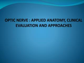 OPTIC NERVE : APPLIED ANATOMY, CLINICAL  EVALUATION AND APPROACHES