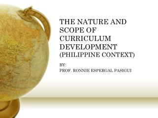 THE NATURE AND SCOPE OF CURRICULUM DEVELOPMENT (PHILIPPINE CONTEXT)