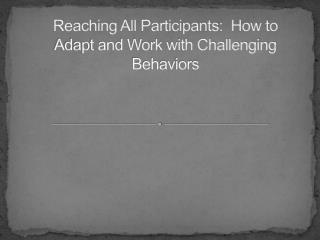 Reaching All Participants:  How to Adapt and Work with Challenging Behaviors