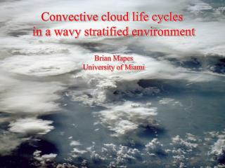 Convective cloud life cycles  in a wavy stratified environment Brian Mapes University of Miami